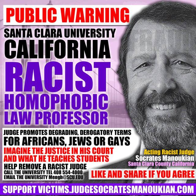 Corrupt, Racist, Homophobic Judge Socrates Peter Manoukian is a Law Professor at Santa Clara University. Please call 408-554-4000 and/or email: Mengh@scu.edu